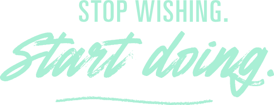 Stop wishing, start doing.
