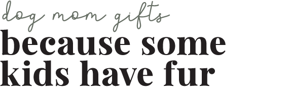 Gifts for Dog Moms: Because Some Kids Have Fur